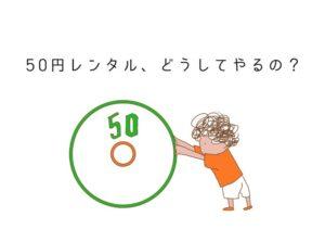 50円レンタルはじめました。目的は「自分にできることを知るため」です
