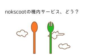 格安航空会社「nokscoot」の機内食などサービス全般をレポートします