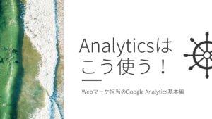 Webで集客したい人にGoogle Analytics使い方の基本を教えます【社内報告もできる】